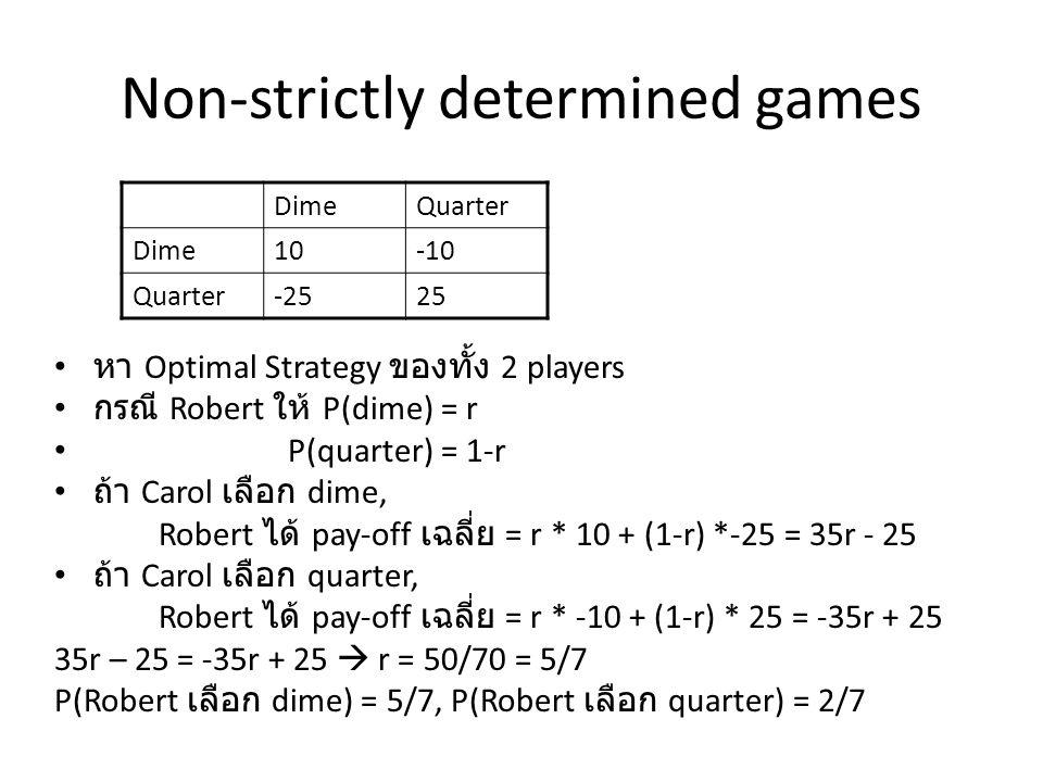 Non-strictly determined games หา Optimal Strategy ของทั้ง 2 players กรณี Robert ให้ P(dime) = r P(quarter) = 1-r ถ้า Carol เลือก dime, Robert ได้ pay-off เฉลี่ย = r * 10 + (1-r) *-25 = 35r - 25 ถ้า Carol เลือก quarter, Robert ได้ pay-off เฉลี่ย = r * -10 + (1-r) * 25 = -35r + 25 35r – 25 = -35r + 25  r = 50/70 = 5/7 P(Robert เลือก dime) = 5/7, P(Robert เลือก quarter) = 2/7 DimeQuarter Dime10-10 Quarter-2525