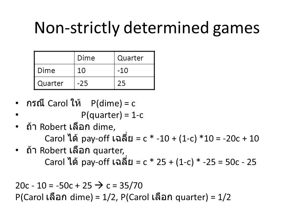 Non-strictly determined games กรณี Carol ให้ P(dime) = c P(quarter) = 1-c ถ้า Robert เลือก dime, Carol ได้ pay-off เฉลี่ย = c * -10 + (1-c) *10 = -20c + 10 ถ้า Robert เลือก quarter, Carol ได้ pay-off เฉลี่ย = c * 25 + (1-c) * -25 = 50c - 25 20c - 10 = -50c + 25  c = 35/70 P(Carol เลือก dime) = 1/2, P(Carol เลือก quarter) = 1/2 DimeQuarter Dime10-10 Quarter-2525