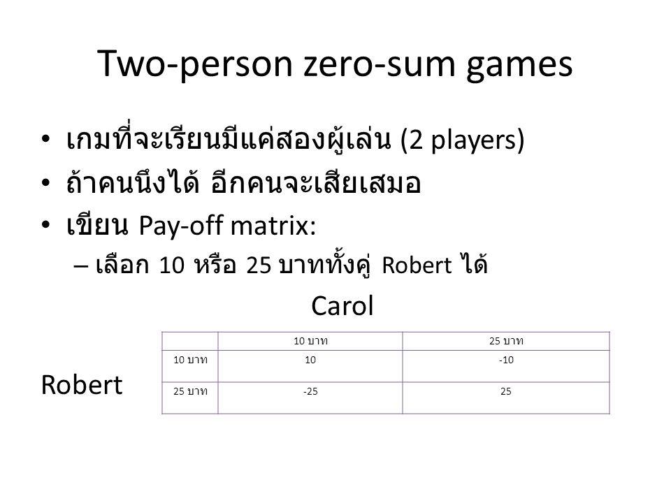 Two-person zero-sum games เกมที่จะเรียนมีแค่สองผู้เล่น (2 players) ถ้าคนนึงได้ อีกคนจะเสียเสมอ เขียน Pay-off matrix: – เลือก 10 หรือ 25 บาททั้งคู่ Robert ได้ Carol Robert 10 บาท 25 บาท 10 บาท 10-10 25 บาท -2525