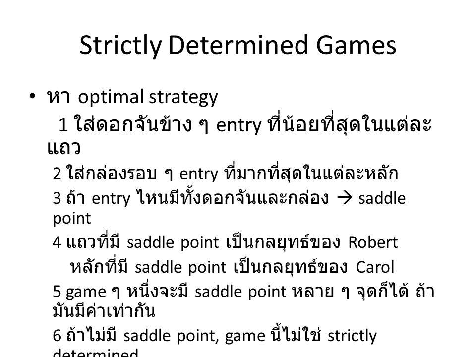 Strictly Determined Games หา optimal strategy 1 ใส่ดอกจันข้าง ๆ entry ที่น้อยที่สุดในแต่ละ แถว 2 ใส่กล่องรอบ ๆ entry ที่มากที่สุดในแต่ละหลัก 3 ถ้า entry ไหนมีทั้งดอกจันและกล่อง  saddle point 4 แถวที่มี saddle point เป็นกลยุทธ์ของ Robert หลักที่มี saddle point เป็นกลยุทธ์ของ Carol 5 game ๆ หนึ่งจะมี saddle point หลาย ๆ จุดก็ได้ ถ้า มันมีค่าเท่ากัน 6 ถ้าไม่มี saddle point, game นี้ไม่ใช่ strictly determined game