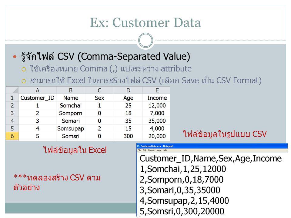 Ex: Customer Data รู้จักไฟล์ CSV (Comma-Separated Value)  ใช้เครื่องหมาย Comma (,) แบ่งระหว่าง attribute  สามารถใช้ Excel ในการสร้างไฟล์ CSV (เลือก