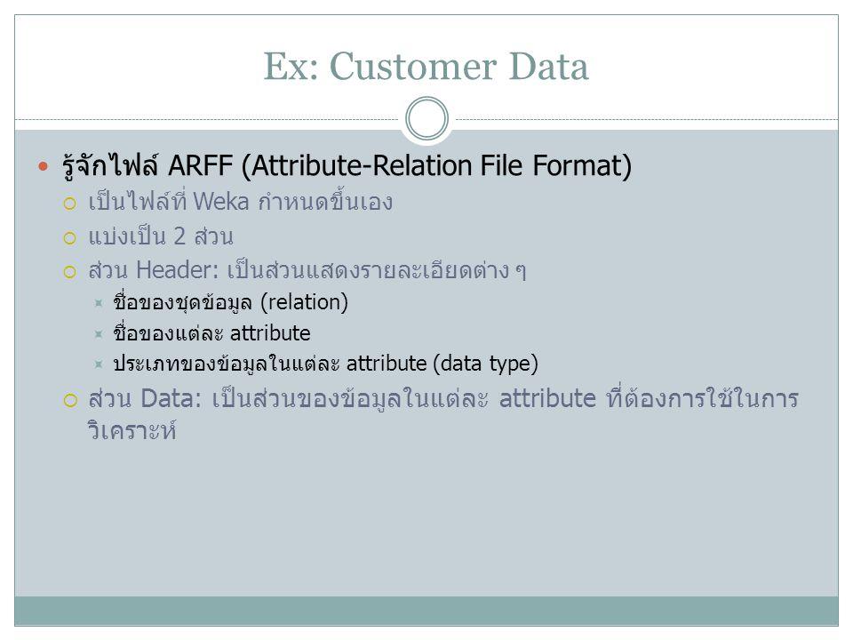Ex: Customer Data รู้จักไฟล์ ARFF (Attribute-Relation File Format)  เป็นไฟล์ที่ Weka กำหนดขึ้นเอง  แบ่งเป็น 2 ส่วน  ส่วน Header: เป็นส่วนแสดงรายละเ
