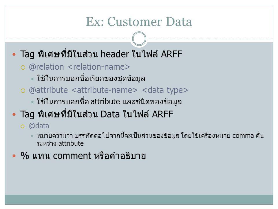 Ex: Customer Data Tag พิเศษที่มีในส่วน header ในไฟล์ ARFF  @relation  ใช้ในการบอกชื่อเรียกของชุดข้อมูล  @attribute  ใช้ในการบอกชื่อ attribute และช