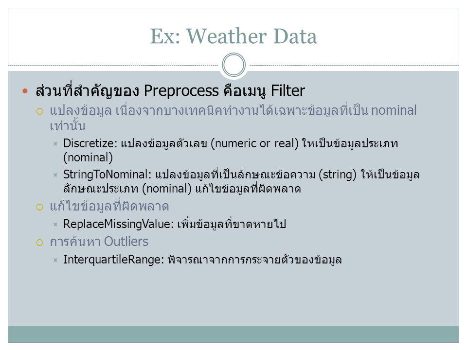 Ex: Weather Data ส่วนที่สำคัญของ Preprocess คือเมนู Filter  แปลงข้อมูล เนื่องจากบางเทคนิคทำงานได้เฉพาะข้อมูลที่เป็น nominal เท่านั้น  Discretize: แป