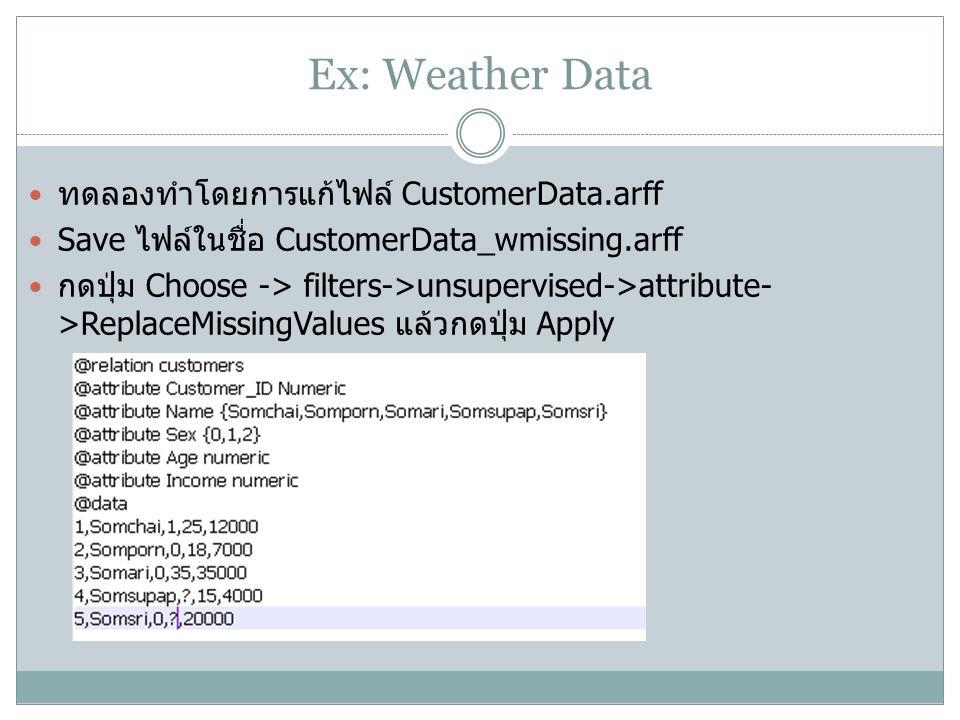 Ex: Weather Data ทดลองทำโดยการแก้ไฟล์ CustomerData.arff Save ไฟล์ในชื่อ CustomerData_wmissing.arff กดปุ่ม Choose -> filters->unsupervised->attribute-