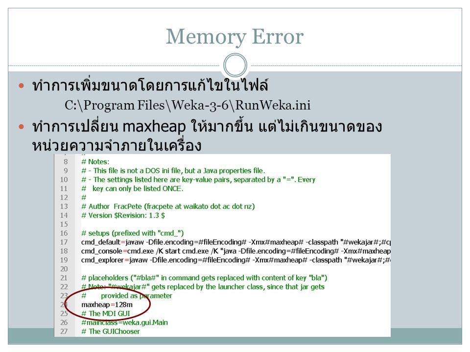 Memory Error ทำการเพิ่มขนาดโดยการแก้ไขในไฟล์ C:\Program Files\Weka-3-6\RunWeka.ini ทำการเปลี่ยน maxheap ให้มากขึ้น แต่ไม่เกินขนาดของ หน่วยความจำภายในเ