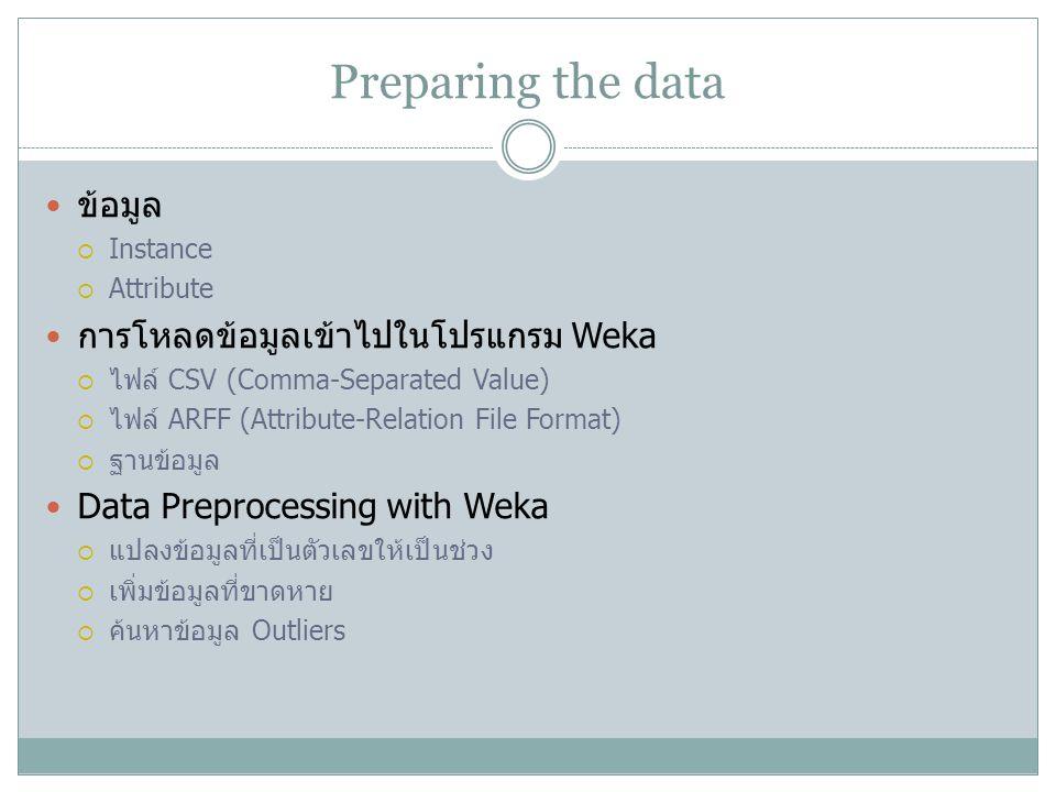 Preparing the data ข้อมูล  Instance  Attribute การโหลดข้อมูลเข้าไปในโปรแกรม Weka  ไฟล์ CSV (Comma-Separated Value)  ไฟล์ ARFF (Attribute-Relation