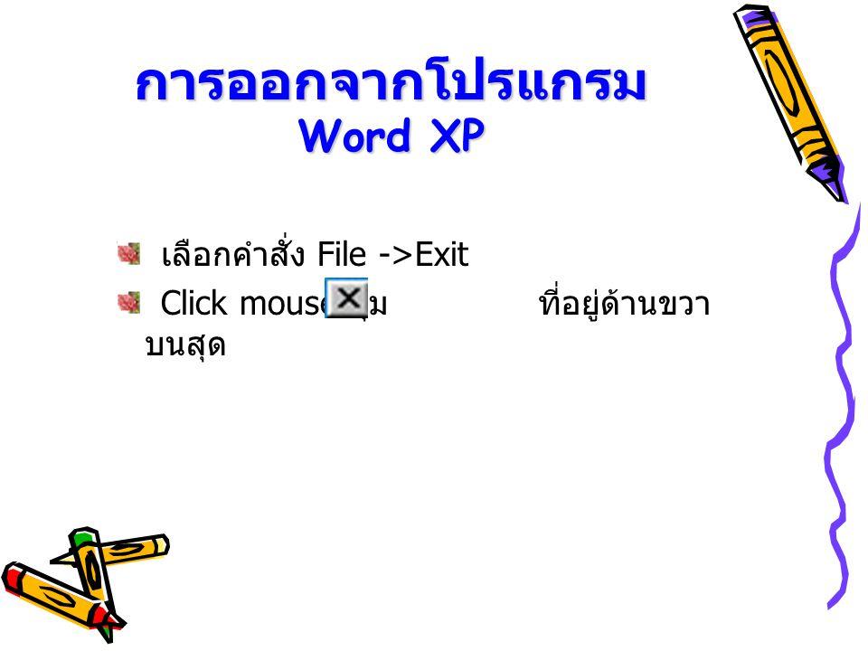 การออกจากโปรแกรม Word XP เลือกคำสั่ง File ->Exit Click mouse ปุ่ม ที่อยู่ด้านขวา บนสุด