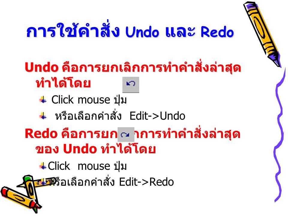 การใช้คำสั่ง Undo และ Redo Undo คือการยกเลิกการทำคำสั่งล่าสุด ทำได้โดย Click mouse ปุ่ม หรือเลือกคำสั่ง Edit->Undo Redo คือการยกเลิกการทำคำสั่งล่าสุด