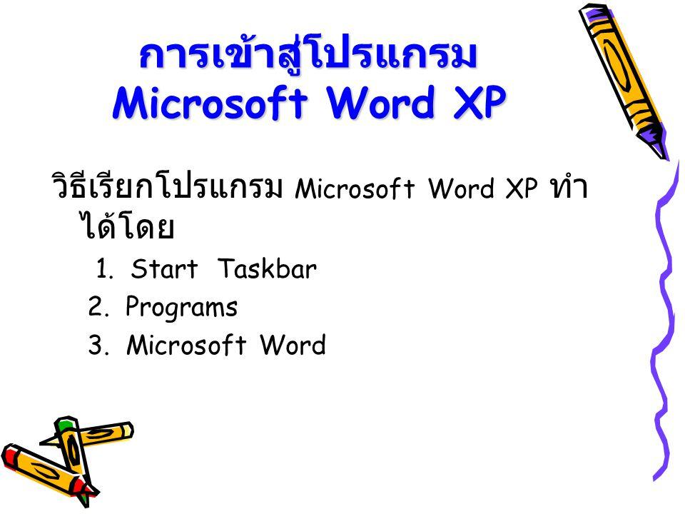 การเข้าสู่โปรแกรม Microsoft Word XP วิธีเรียกโปรแกรม Microsoft Word XP ทำ ได้โดย 1. Start Taskbar 2. Programs 3. Microsoft Word