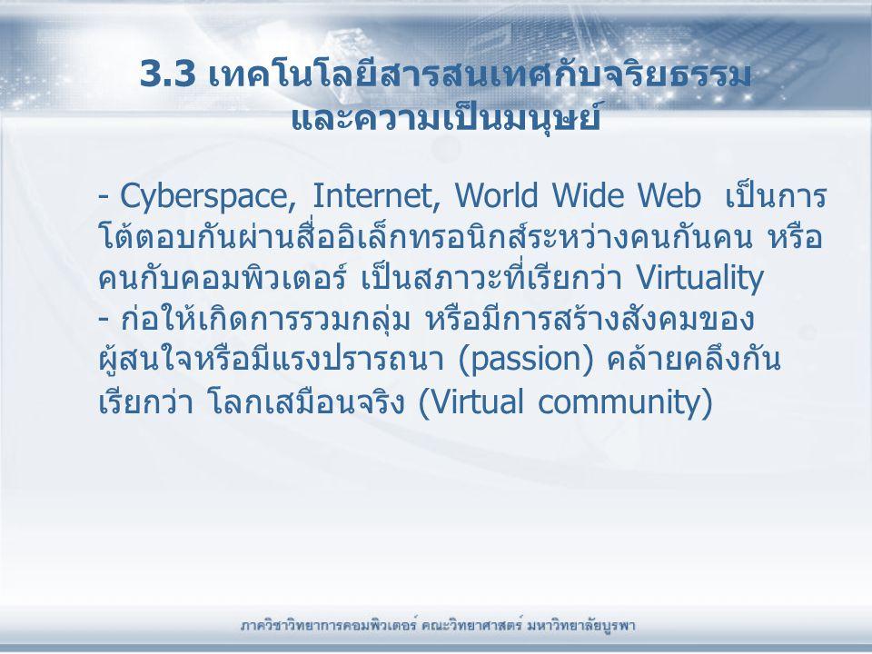 3.3 เทคโนโลยีสารสนเทศกับจริยธรรม และความเป็นมนุษย์ - Cyberspace, Internet, World Wide Web เป็นการ โต้ตอบกันผ่านสื่ออิเล็กทรอนิกส์ระหว่างคนกันคน หรือ ค