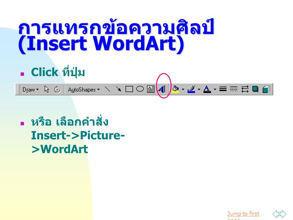 Jump to first page การแทรกขอความศิลป (Insert WordArt) Click ที่ปุ่ม หรือ เลือกคำสั่ง Insert->Picture- >WordArt