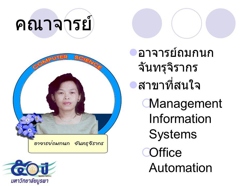 คณาจารย์ อาจารย์ถมกนก จันทรุจิรากร สาขาที่สนใจ  Management Information Systems  Office Automation