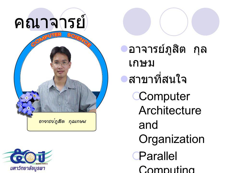 คณาจารย์ อาจารย์ภูสิต กุล เกษม สาขาที่สนใจ  Computer Architecture and Organization  Parallel Computing