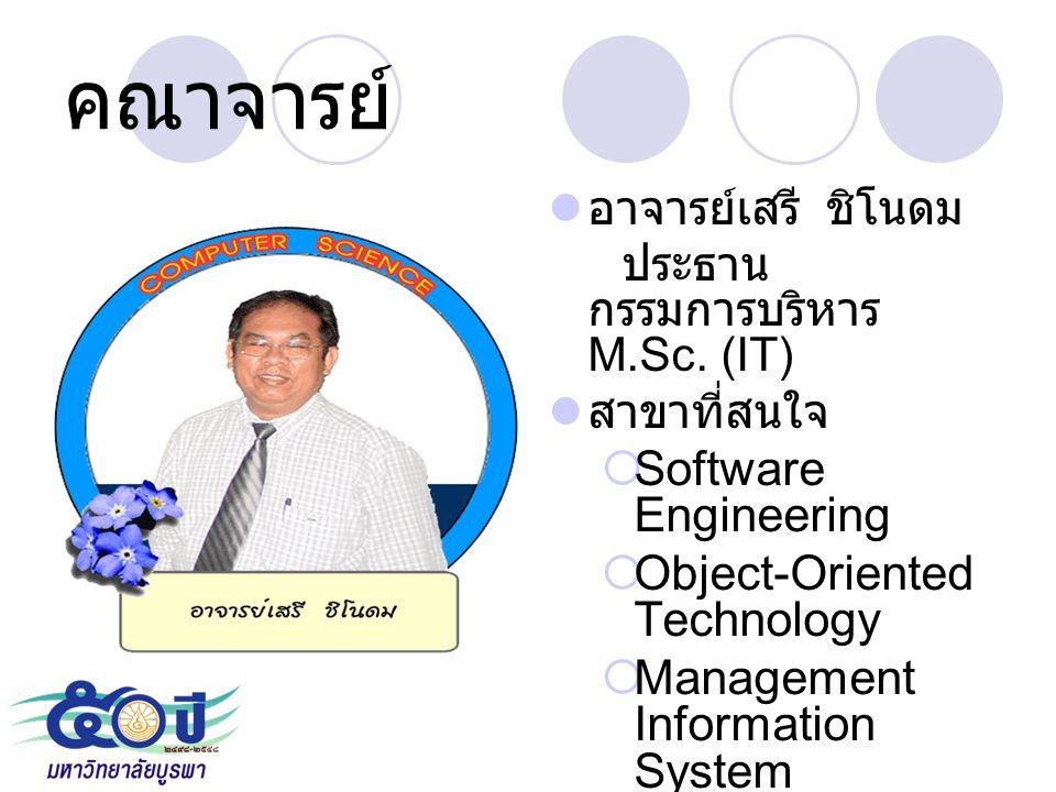 คณาจารย์ อาจารย์เสรี ชิโนดม ประธาน กรรมการบริหาร M.Sc. (IT) สาขาที่สนใจ  Software Engineering  Object-Oriented Technology  Management Information S