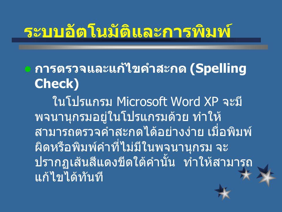 ระบบอัตโนมัติและการพิมพ์ การตรวจและแก้ไขคำสะกด (Spelling Check) ในโปรแกรม Microsoft Word XP จะมี พจนานุกรมอยู่ในโปรแกรมด้วย ทำให้ สามารถตรวจคำสะกดได้อย่างง่าย เมื่อพิมพ์ ผิดหรือพิมพ์คำที่ไม่มีในพจนานุกรม จะ ปรากฏเส้นสีแดงขีดใต้คำนั้น ทำให้สามารถ แก้ไขได้ทันที