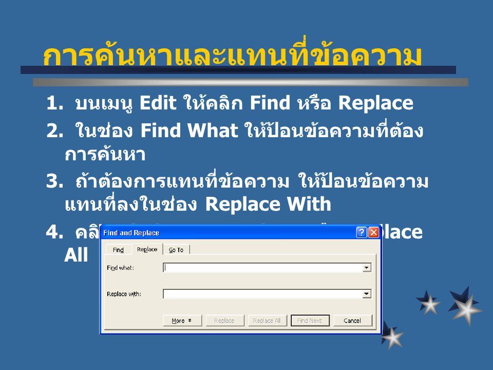 การคนหาและแทนที่ขอความ 1. บนเมนู Edit ใหคลิก Find หรือ Replace 2. ในชอง Find What ใหปอนขอความที่ตอง การคนหา 3. ถาตองการแทนที่ขอความ ใหปอ