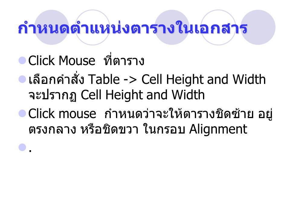กำหนดตำแหน่งตารางในเอกสาร Click Mouse ที่ตาราง เลือกคำสั่ง Table -> Cell Height and Width จะปรากฏ Cell Height and Width Click mouse กำหนดว่าจะให้ตารางชิดซ้าย อยู่ ตรงกลาง หรือชิดขวา ในกรอบ Alignment.