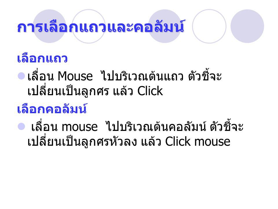 เลือกแถว เลื่อน Mouse ไปบริเวณต้นแถว ตัวชี้จะ เปลี่ยนเป็นลูกศร แล้ว Click เลือกคอลัมน์ เลื่อน mouse ไปบริเวณต้นคอลัมน์ ตัวชี้จะ เปลี่ยนเป็นลูกศรหัวลง แล้ว Click mouse การเลือกแถวและคอลัมน์