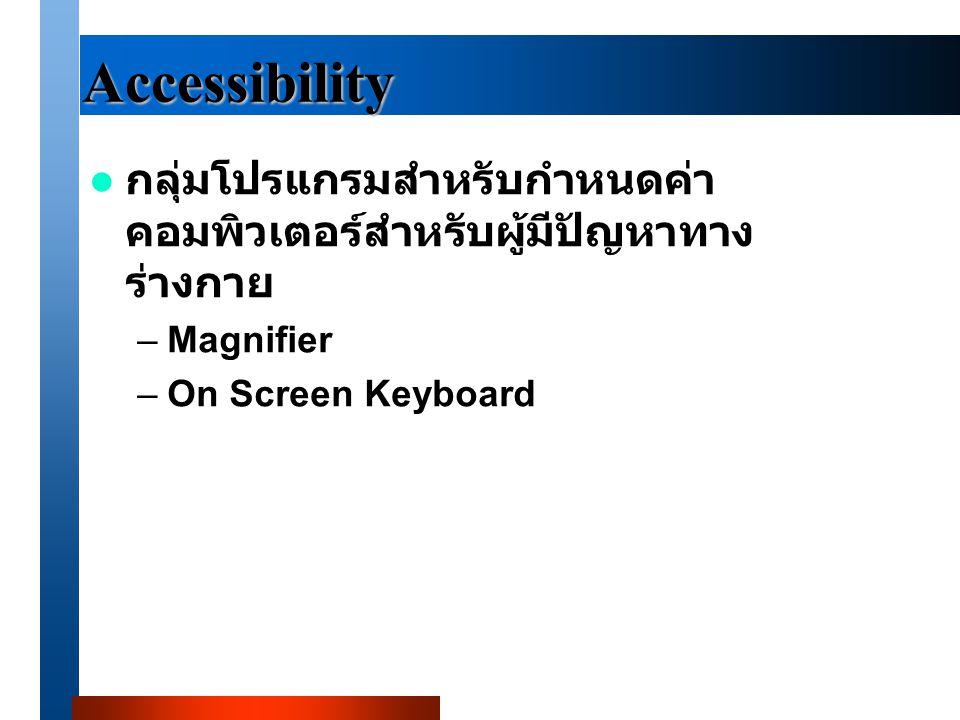 Accessibility กลุ่มโปรแกรมสำหรับกำหนดค่า คอมพิวเตอร์สำหรับผู้มีปัญหาทาง ร่างกาย –Magnifier –On Screen Keyboard