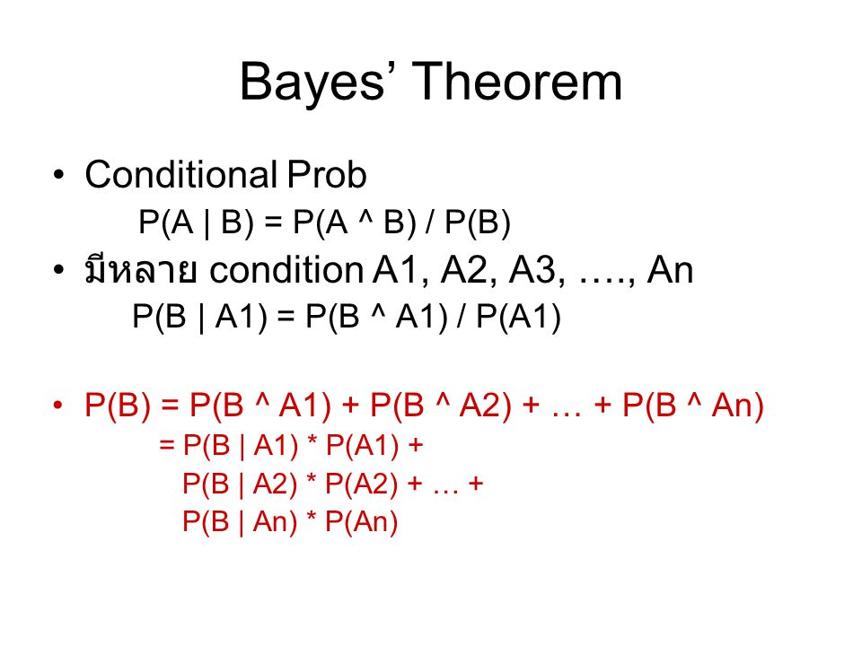 Bayes' Theorem Conditional Prob P(A | B) = P(A ^ B) / P(B) มีหลาย condition A1, A2, A3, …., An P(B | A1) = P(B ^ A1) / P(A1) P(B) = P(B ^ A1) + P(B ^