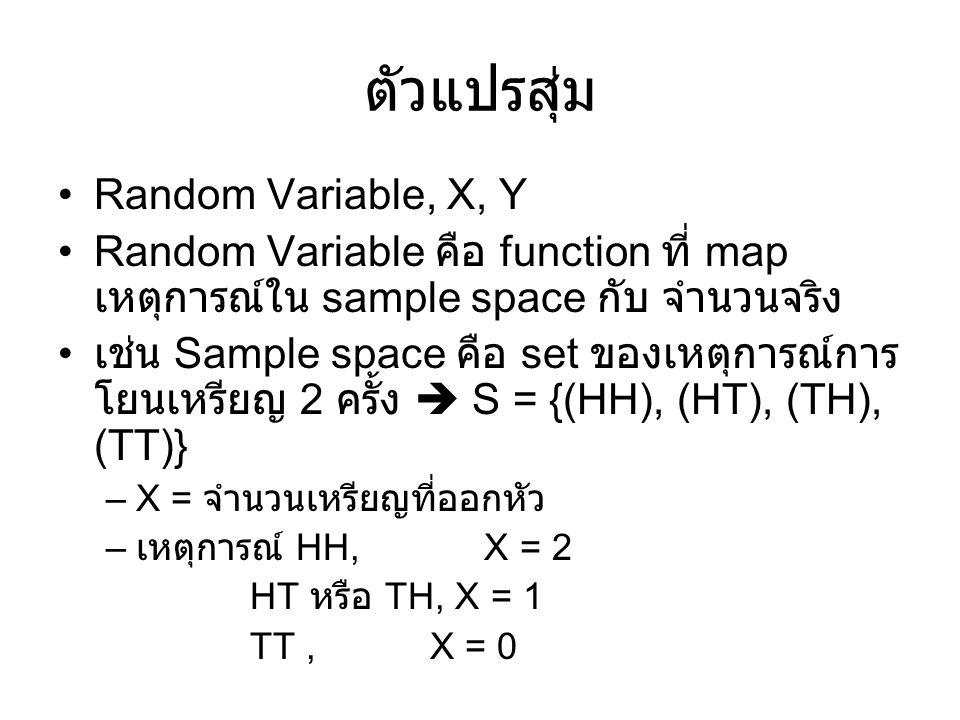 Prob Distribution ของ RV –HH, X = 2  P(HH) = ¼ HT หรือ TH, X = 1  P(HT) = P(TH) = ¼ TT, X = 0  P(TT) = ¼ P(X = 2) = P(HH) = ¼ P(X = 1) = P(HT หรือ TH) = ¼ + ¼ = ½ P(X = 0) = P(TT) = ¼ P(X = 0) + P(X = 1) + P(X =2) = 1