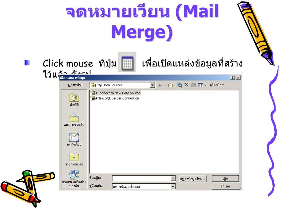 จดหมายเวียน (Mail Merge) Click mouse ที่ปุ่ม เพื่อเปิดแหล่งข้อมูลที่สร้าง ไว้แล้ว ดังรูป