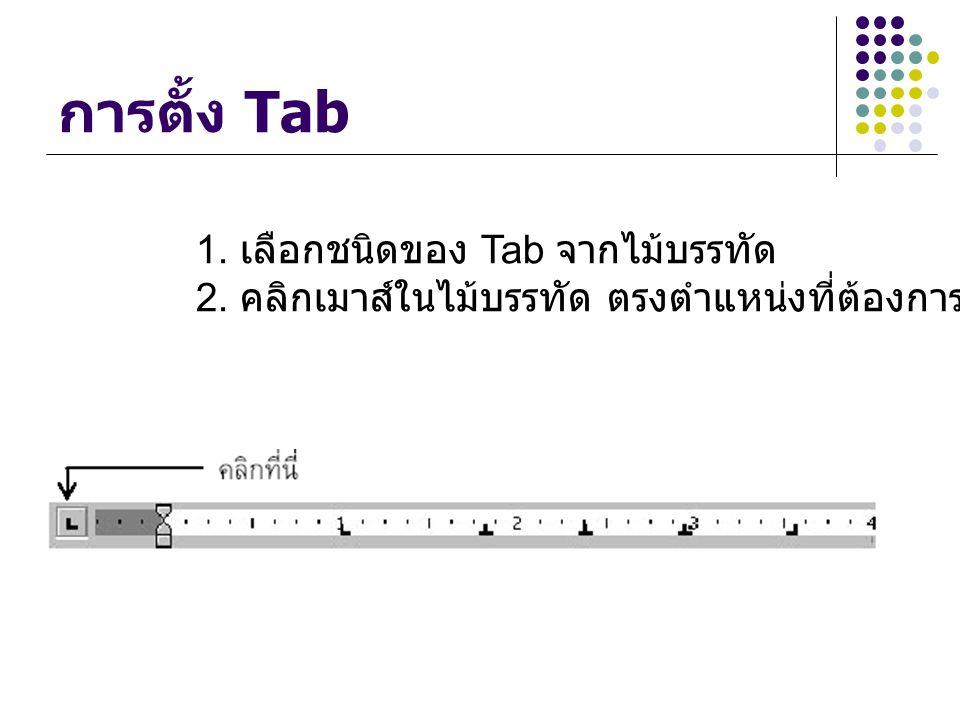 การตั้ง Tab 1. เลือกชนิดของ Tab จากไมบรรทัด 2. คลิกเมาส์ในไมบรรทัด ตรงตําแหนงที่ตองการตั้งระยะ Tab