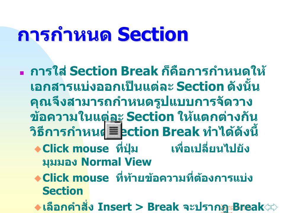 Jump to first page การกำหนด Section การใส่ Section Break ก็คือการกำหนดให้ เอกสารแบ่งออกเป็นแต่ละ Section ดังนั้น คุณจึงสามารถกำหนดรูปแบบการจัดวาง ข้อความในแต่ละ Section ให้แตกต่างกัน วิธีการกำหนด Section Break ทำได้ดังนี้  Click mouse ที่ปุ่ม เพื่อเปลี่ยนไปยัง มุมมอง Normal View  Click mouse ที่ท้ายข้อความที่ต้องการแบ่ง Section  เลือกคำสั่ง Insert > Break จะปรากฎ Break ไดอะล็อกบ็อกซ์