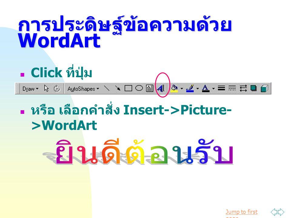 Jump to first page การประดิษฐ์ข้อความด้วย WordArt Click ที่ปุ่ม หรือ เลือกคำสั่ง Insert->Picture- >WordArt