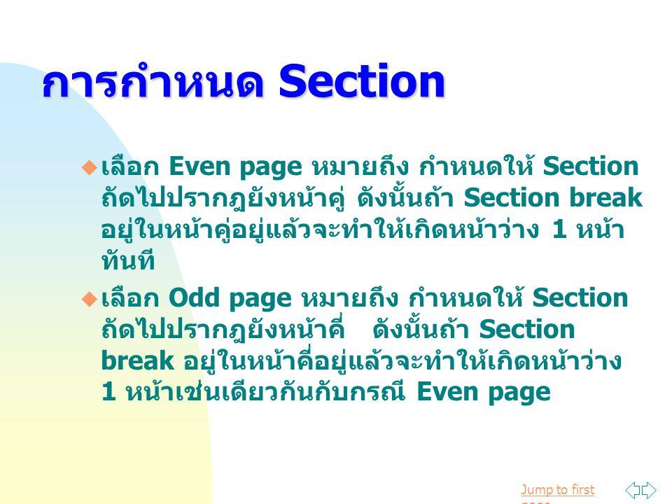 Jump to first page  เลือก Even page หมายถึง กำหนดให้ Section ถัดไปปรากฎยังหน้าคู่ ดังนั้นถ้า Section break อยู่ในหน้าคู่อยู่แล้วจะทำให้เกิดหน้าว่าง 1 หน้า ทันที  เลือก Odd page หมายถึง กำหนดให้ Section ถัดไปปรากฎยังหน้าคี่ ดังนั้นถ้า Section break อยู่ในหน้าคี่อยู่แล้วจะทำให้เกิดหน้าว่าง 1 หน้าเช่นเดียวกันกับกรณี Even page การกำหนด Section