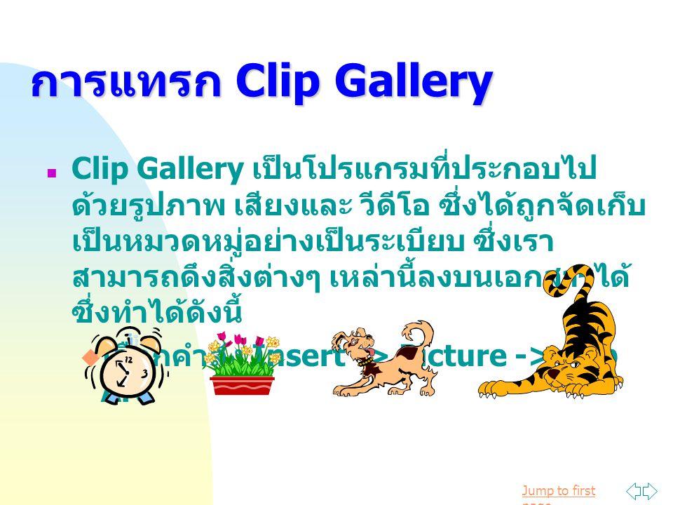 Jump to first page การแทรก Clip Gallery Clip Gallery เป็นโปรแกรมที่ประกอบไป ด้วยรูปภาพ เสียงและ วีดีโอ ซึ่งได้ถูกจัดเก็บ เป็นหมวดหมู่อย่างเป็นระเบียบ ซึ่งเรา สามารถดึงสิ่งต่างๆ เหล่านี้ลงบนเอกสารได้ ซึ่งทำได้ดังนี้  เลือกคำสั่ง Insert -> Picture -> Clip Art