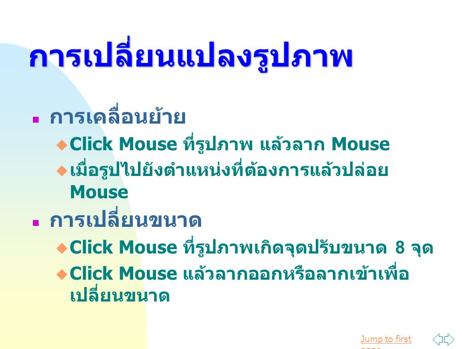 Jump to first pageการเปลี่ยนแปลงรูปภาพ การเคลื่อนย้าย  Click Mouse ที่รูปภาพ แล้วลาก Mouse  เมื่อรูปไปยังตำแหน่งที่ต้องการแล้วปล่อย Mouse การเปลี่ยนขนาด  Click Mouse ที่รูปภาพเกิดจุดปรับขนาด 8 จุด  Click Mouse แล้วลากออกหรือลากเข้าเพื่อ เปลี่ยนขนาด
