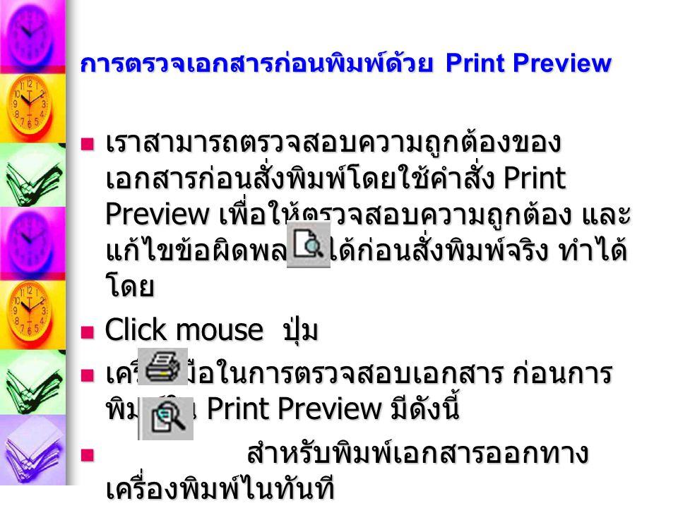 การตรวจเอกสารก่อนพิมพ์ด้วย Print Preview เราสามารถตรวจสอบความถูกต้องของ เอกสารก่อนสั่งพิมพ์โดยใช้คำสั่ง Print Preview เพื่อให้ตรวจสอบความถูกต้อง และ แก้ไขข้อผิดพลาดได้ก่อนสั่งพิมพ์จริง ทำได้ โดย เราสามารถตรวจสอบความถูกต้องของ เอกสารก่อนสั่งพิมพ์โดยใช้คำสั่ง Print Preview เพื่อให้ตรวจสอบความถูกต้อง และ แก้ไขข้อผิดพลาดได้ก่อนสั่งพิมพ์จริง ทำได้ โดย Click mouse ปุ่ม Click mouse ปุ่ม เครื่องมือในการตรวจสอบเอกสาร ก่อนการ พิมพ์ใน Print Preview มีดังนี้ เครื่องมือในการตรวจสอบเอกสาร ก่อนการ พิมพ์ใน Print Preview มีดังนี้ สำหรับพิมพ์เอกสารออกทาง เครื่องพิมพ์ไนทันที สำหรับพิมพ์เอกสารออกทาง เครื่องพิมพ์ไนทันที สำหรับการย่อขยายจอภาพให้ อ่านเอกสาร สำหรับการย่อขยายจอภาพให้ อ่านเอกสาร