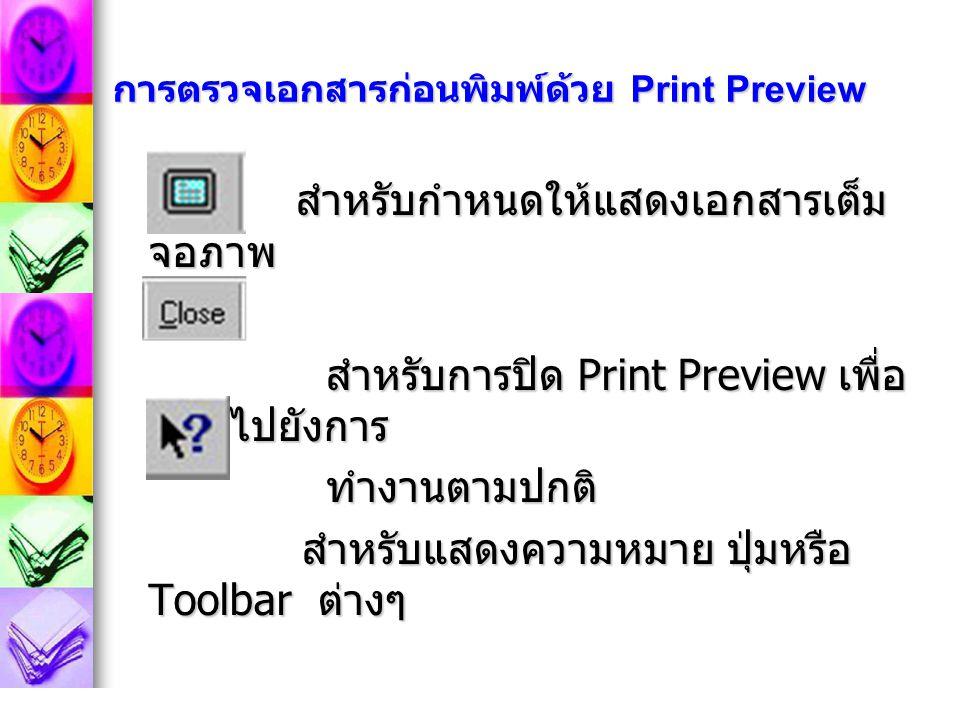 การตรวจเอกสารก่อนพิมพ์ด้วย Print Preview สำหรับกำหนดให้แสดงเอกสารเต็ม จอภาพ สำหรับกำหนดให้แสดงเอกสารเต็ม จอภาพ สำหรับการปิด Print Preview เพื่อ กลับไปยังการ สำหรับการปิด Print Preview เพื่อ กลับไปยังการ ทำงานตามปกติ ทำงานตามปกติ สำหรับแสดงความหมาย ปุ่มหรือ Toolbar ต่างๆ สำหรับแสดงความหมาย ปุ่มหรือ Toolbar ต่างๆ