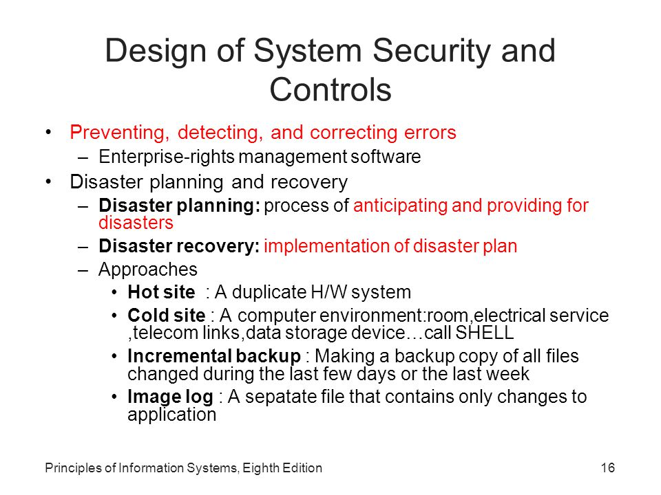 Principles of Information Systems, Eighth Edition17 Design of System Security and Controls (continued)‏ Systems controls: rules and procedures to maintain data security Deterrence controls: rules and procedures to prevent problems before they occur Closed shops: only authorized operators can run computers Open shops: other personnel, such as programmers and analysts, may also run computers