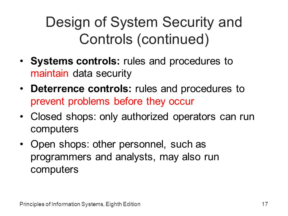 Principles of Information Systems, Eighth Edition17 Design of System Security and Controls (continued) Systems controls: rules and procedures to maintain data security Deterrence controls: rules and procedures to prevent problems before they occur Closed shops: only authorized operators can run computers Open shops: other personnel, such as programmers and analysts, may also run computers