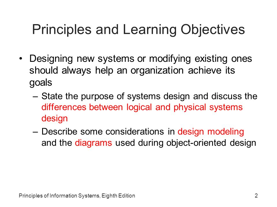Principles of Information Systems, Eighth Edition3 Principles and Learning Objectives (continued)‏ Designing new systems or modifying existing ones should always help an organization achieve its goals (continued)‏ –Outline key considerations in interface design and control and system security and control –Define the term RFP and discuss how this document is used to drive the acquisition of hardware and software –Describe the techniques used to make systems selection evaluations