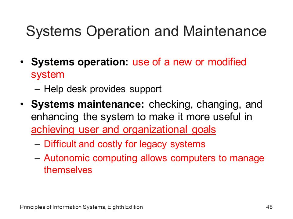 Principles of Information Systems, Eighth Edition49 Reasons for Maintenance Changes in business processes New requests from stakeholders, users, and managers Bugs or errors in program Technical and hardware problems