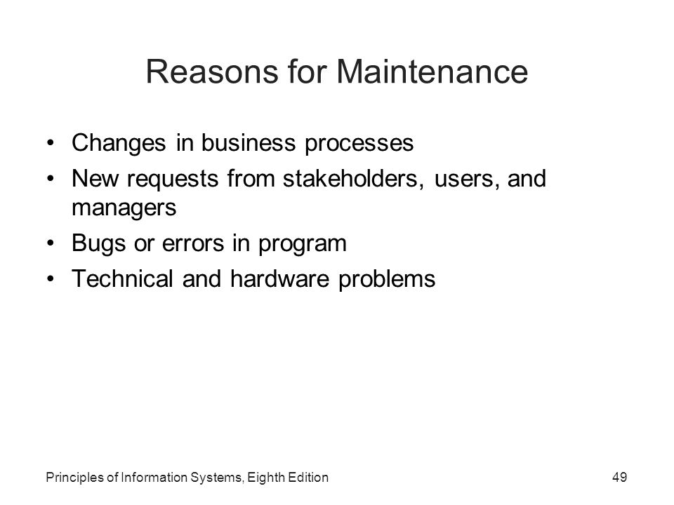 Principles of Information Systems, Eighth Edition50 Reasons for Maintenance (continued)‏ Corporate mergers and acquisitions Government regulations Change in operating system or hardware on which the application runs Unexpected events
