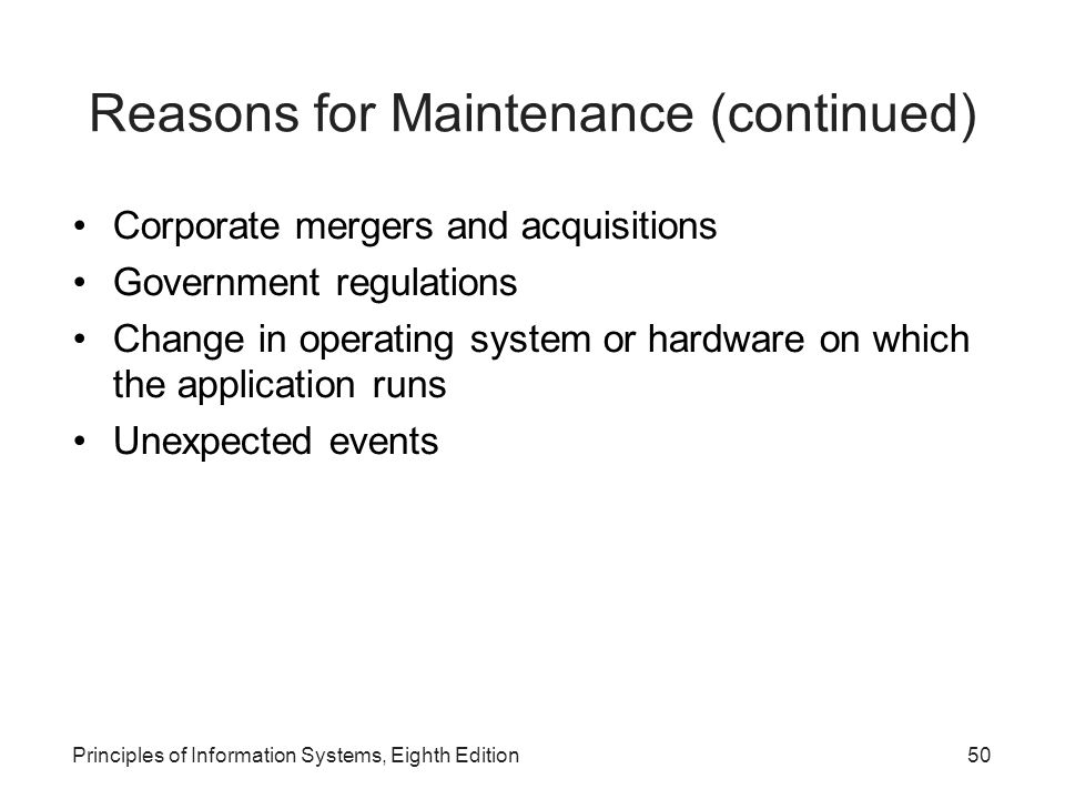 Principles of Information Systems, Eighth Edition50 Reasons for Maintenance (continued) Corporate mergers and acquisitions Government regulations Change in operating system or hardware on which the application runs Unexpected events