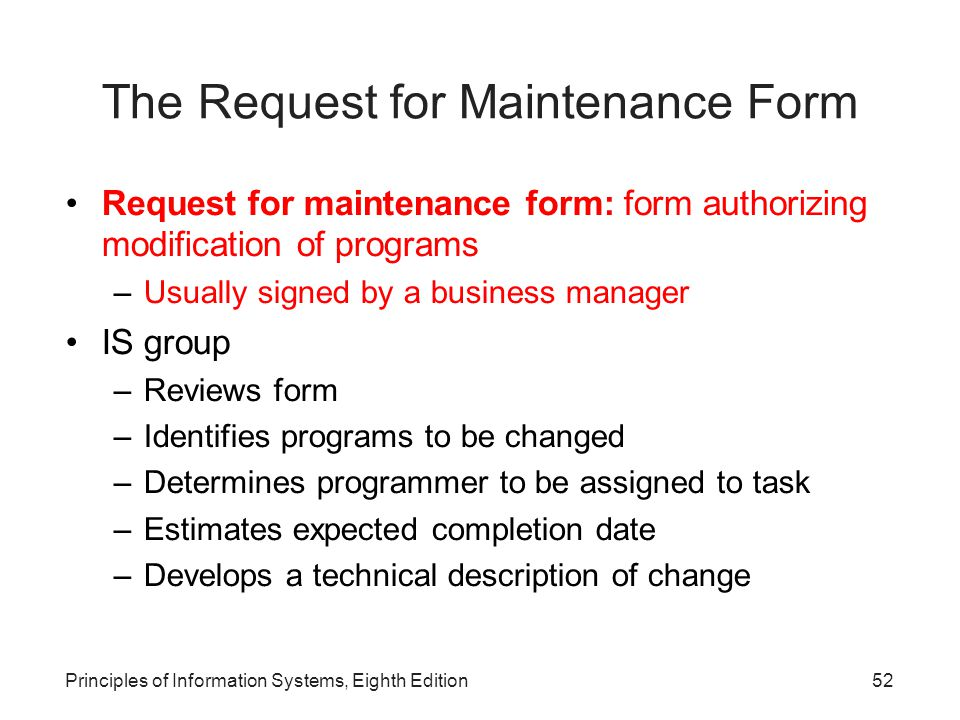 Principles of Information Systems, Eighth Edition53 Performing Maintenance Approaches –Team who designs and builds the system also performs maintenance –Separate maintenance team is responsible for modifying, fixing, and updating existing software Maintenance tools and software –Example: RescueWare