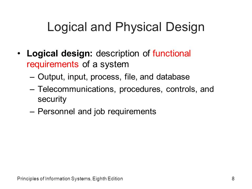 Principles of Information Systems, Eighth Edition9 Logical and Physical Design (continued)‏ Physical design: specification of characteristics of system components necessary to put logical design into action –Characteristics of hardware, software, database, telecommunications, and personnel –Procedure and control specifications