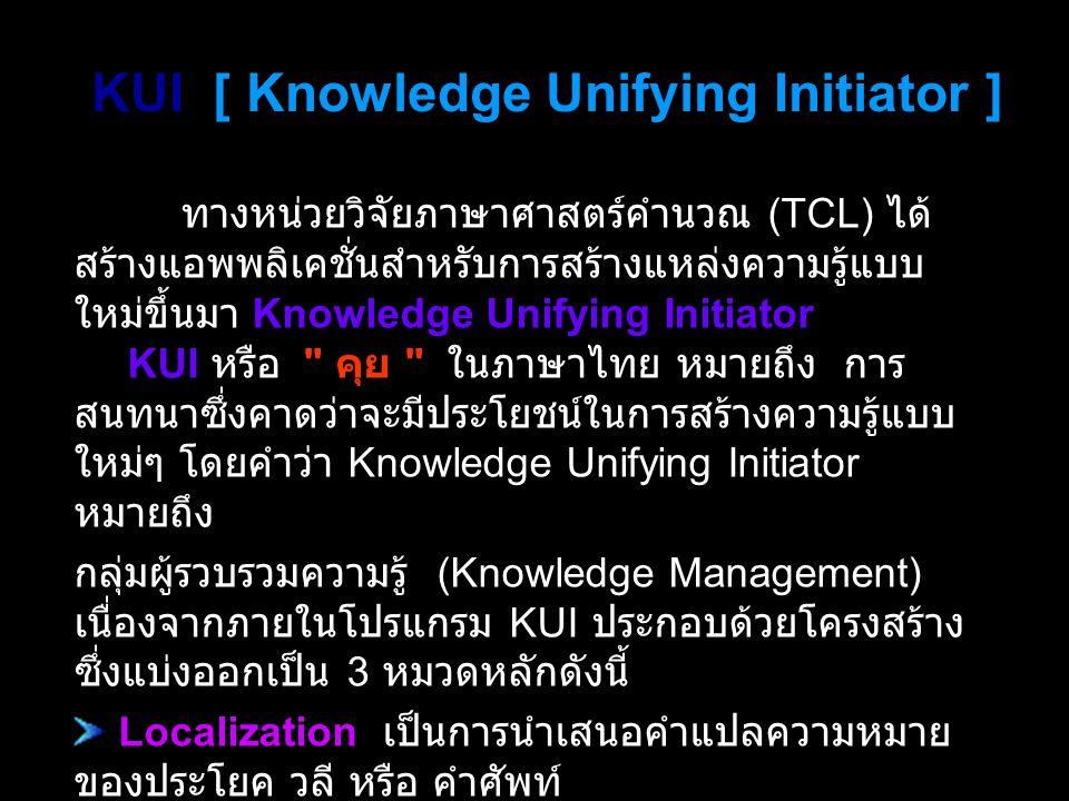 KUI [ Knowledge Unifying Initiator ] ทางหน่วยวิจัยภาษาศาสตร์คำนวณ (TCL) ได้ สร้างแอพพลิเคชั่นสำหรับการสร้างแหล่งความรู้แบบ ใหม่ขึ้นมา Knowledge Unifying Initiator เรียกย่อ ๆ ว่า KUI หรือ คุย ในภาษาไทย หมายถึง การ สนทนาซึ่งคาดว่าจะมีประโยชน์ในการสร้างความรู้แบบ ใหม่ๆ โดยคำว่า Knowledge Unifying Initiator หมายถึง กลุ่มผู้รวบรวมความรู้ (Knowledge Management) เนื่องจากภายในโปรแกรม KUI ประกอบด้วยโครงสร้าง ซึ่งแบ่งออกเป็น 3 หมวดหลักดังนี้ Localization เป็นการนำเสนอคำแปลความหมาย ของประโยค วลี หรือ คำศัพท์ Opinion Poll เป็นการเสนอความคิดเห็นจากกการ สำรวจความคิดเห็น Public Hearing เป็นข้อเสนอแนะ การตีความ ประชาพิจารณ์ ร่างกฎหมาย
