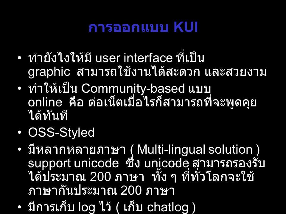 การออกแบบ KUI ทำยังไงให้มี user interface ที่เป็น graphic สามารถใช้งานได้สะดวก และสวยงาม ทำให้เป็น Community-based แบบ online คือ ต่อเน็ตเมื่อไรก็สามารถที่จะพูดคุย ได้ทันที OSS-Styled มีหลากหลายภาษา ( Multi-lingual solution ) support unicode ซึ่ง unicode สามารถรองรับ ได้ประมาณ 200 ภาษา ทั้ง ๆ ที่ทั่วโลกจะใช้ ภาษากันประมาณ 200 ภาษา มีการเก็บ log ไว้ ( เก็บ chatlog )