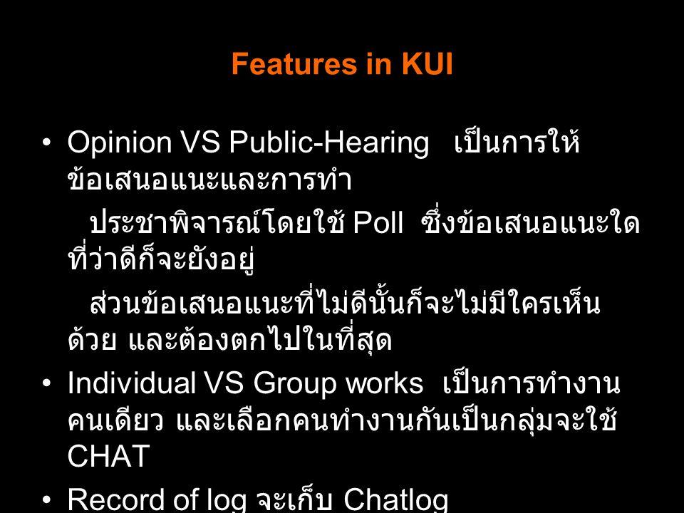 Features in KUI Opinion VS Public-Hearing เป็นการให้ ข้อเสนอแนะและการทำ ประชาพิจารณ์โดยใช้ Poll ซึ่งข้อเสนอแนะใด ที่ว่าดีก็จะยังอยู่ ส่วนข้อเสนอแนะที่ไม่ดีนั้นก็จะไม่มีใครเห็น ด้วย และต้องตกไปในที่สุด Individual VS Group works เป็นการทำงาน คนเดียว และเลือกคนทำงานกันเป็นกลุ่มจะใช้ CHAT Record of log จะเก็บ Chatlog