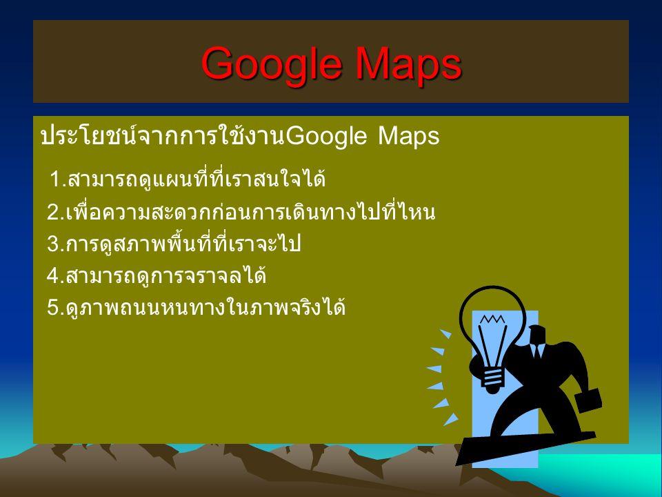 Google Maps ประโยชน์จากการใช้งาน Google Maps 1. สามารถดูแผนที่ที่เราสนใจได้ 2. เพื่อความสะดวกก่อนการเดินทางไปที่ไหน 3. การดูสภาพพื้นที่ที่เราจะไป 4. ส
