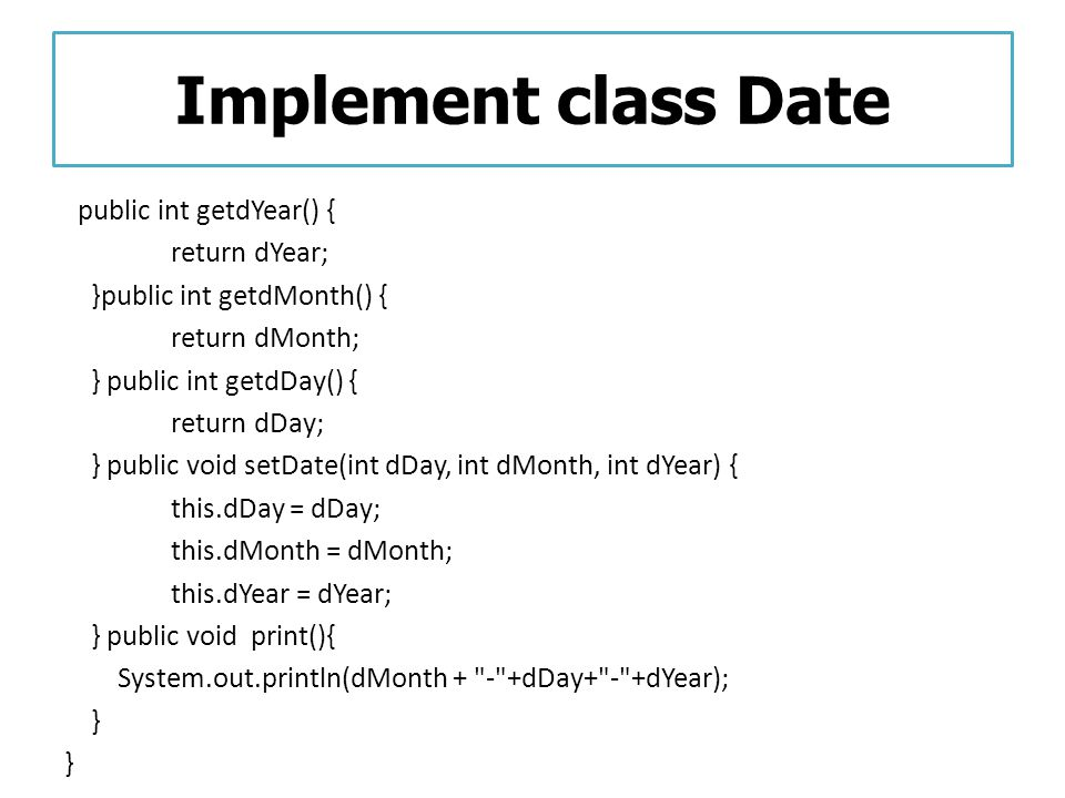 Implement class Date public int getdYear() { return dYear; }public int getdMonth() { return dMonth; } public int getdDay() { return dDay; } public voi