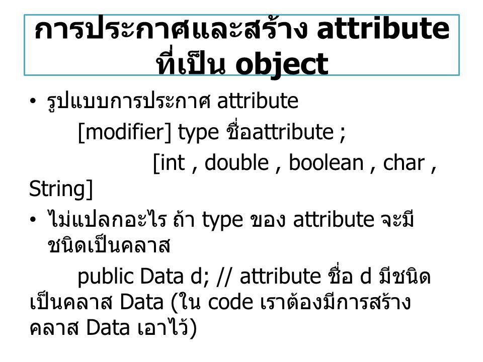 การประกาศและสร้าง attribute ที่เป็น object รูปแบบการประกาศ attribute [modifier] type ชื่อ attribute ; [int, double, boolean, char, String] ไม่แปลกอะไร