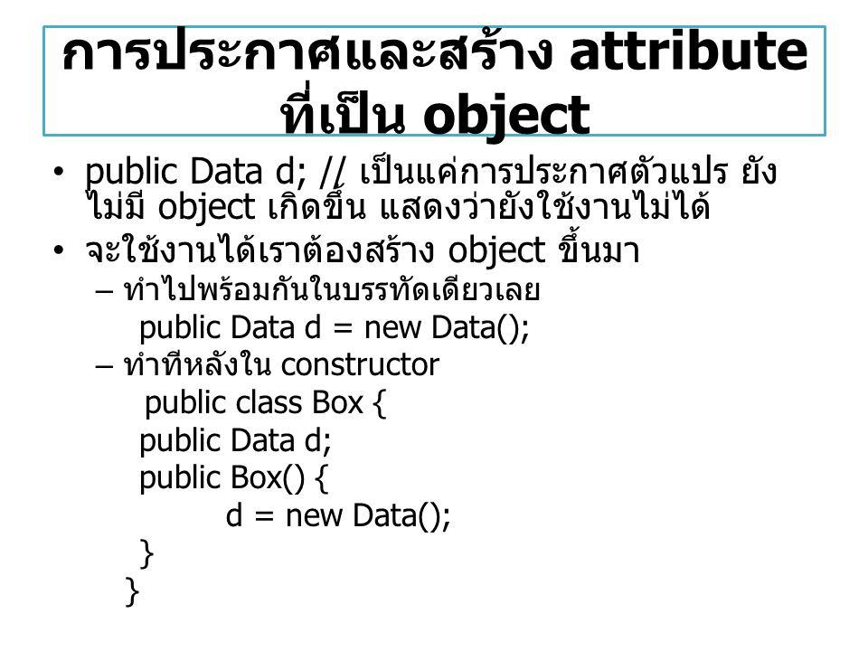 การประกาศและสร้าง attribute ที่เป็น object public Data d; // เป็นแค่การประกาศตัวแปร ยัง ไม่มี object เกิดขึ้น แสดงว่ายังใช้งานไม่ได้ จะใช้งานได้เราต้อ
